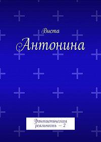 Виста -Антонина. Фантастическая реальность – 2