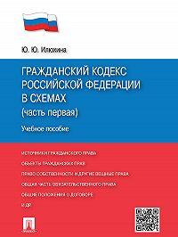 Юлия Илюхина -Гражданский кодекс Российской Федерации в схемах (часть первая). Учебное пособие