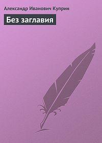 Александр Куприн -Без заглавия