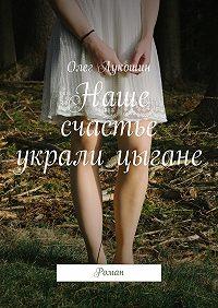 Олег Лукошин -Наше счастье украли цыгане. Роман