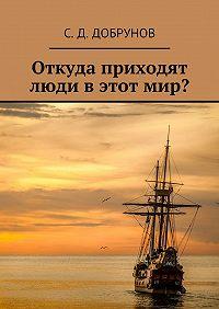 С. Добрунов - Откуда приходят люди в этот мир?