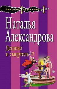 Наталья Александрова -Дешево и смертельно