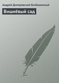 Андрей Днепровский-Безбашенный -Вишнёвый сад