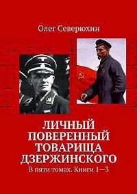 Олег Северюхин -Личный поверенный товарища Дзержинского. В пяти томах. Книги1—3