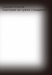 Сьюзен Сонтаг - Смотрим на чужие страдания