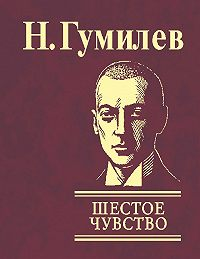 Николай Гумилев - Шестое чувство