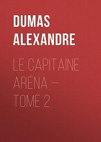 Alexandre Dumas -Le Capitaine Aréna – Tome 2
