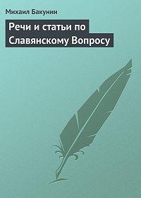 Михаил Бакунин -Речи и статьи по Славянскому Вопросу