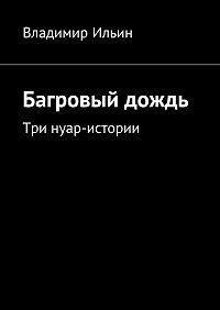 Владимир Ильин -Багровый дождь. Три нуар-истории