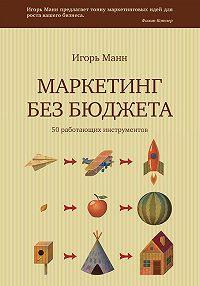 Игорь Борисович Манн -Маркетинг без бюджета. 50 работающих инструментов