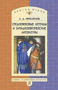 Андрей Дмитриевич Михайлов -Средневековые легенды и западноевропейские литературы