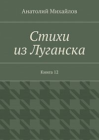 Анатолий Михайлов - Стихи изЛуганска. Книга 12