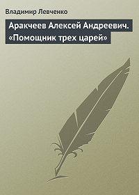 Владимир Левченко -Аракчеев Алексей Андреевич. «Помощник трех царей»