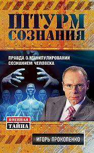 Игорь Прокопенко -Штурм сознания. Правда о манипулировании сознанием человека