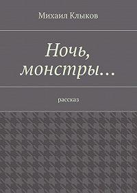 Михаил Клыков - Ночь, монстры… рассказ