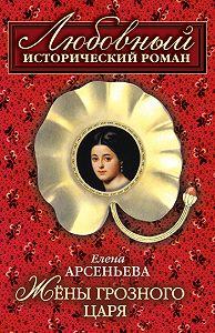 Елена Арсеньева - Жены грозного царя