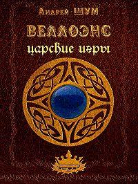 Андрей Шумеляк - Веллоэнс. Книга вторая. Царские игры