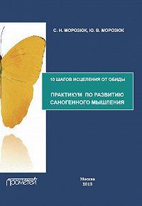 Ю. Морозюк, С. Морозюк - 10 шагов исцеления от обиды. Практикум по развитию саногенного мышления