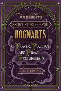 Джоан Кэтлин Роулинг -Short Stories from Hogwarts of Power, Politics and Pesky Poltergeists