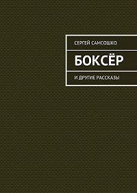 Сергей Самсошко -Боксёр. Идругие рассказы