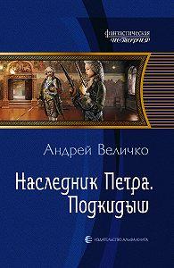 Андрей Величко -Наследник Петра. Подкидыш