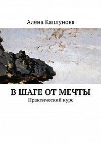 Алёна Каплунова -В шаге от мечты. Практическийкурс
