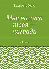 Владимир Герун - Мне нагота твоя– награда. Сборник