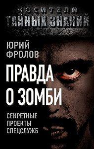 Юрий Фролов -Правда о зомби. Секретные проекты спецслужб