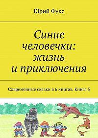 Юрий Фукс -Синие человечки: жизнь иприключения. Современные сказки в6книгах. Книга5