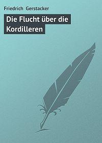 Friedrich Gerstacker - Die Flucht über die Kordilleren