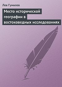 Лев Гумилев -Место исторической географии в востоковедных исследованиях
