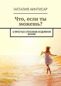 Наталия Аинтисар -Что, если ты можешь? 6простых способов исцеления жизни