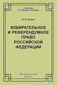 Владимир Пылин -Избирательное и референдумное право Российской Федерации