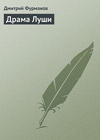 Дмитрий Фурманов - Драма Луши