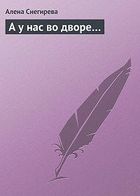 Алена Снегирева -А у нас во дворе…