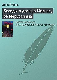 Дина Рубина -Беседы о доме, о Москве, об Иерусалиме