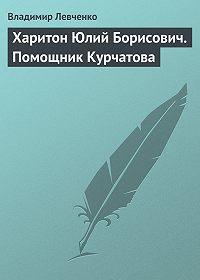 Владимир Левченко -Харитон Юлий Борисович. Помощник Курчатова