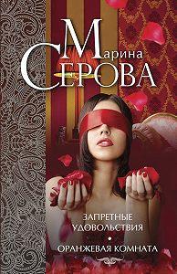 Марина Серова -Запретные удовольствия. Оранжевая комната (сборник)