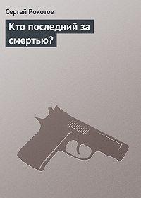 Сергей Рокотов -Кто последний за смертью?