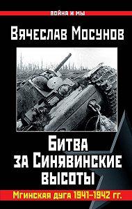 Вячеслав Мосунов - Вячеслав Мосунов Битва за Синявинские высоты. Мгинская дуга 1941-1942 гг.