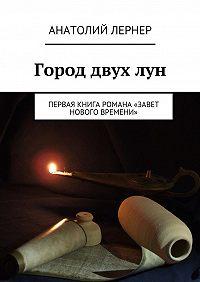 Лернер Анатолий -Город двух лун. Первая книга романа «Завет Нового времени»