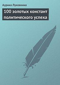 Аурика Луковкина -100 золотых констант политического успеха