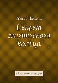 Евгения Шостак -Секрет магического кольца. Мистическая история
