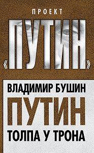 Владимир Бушин - Путин. Толпа у трона