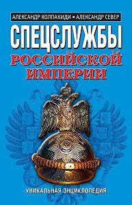 Александр Колпакиди -Спецслужбы Российской Империи. Уникальная энциклопедия
