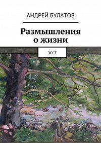 Андрей Булатов -Размышления ожизни. Эссе