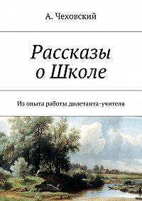 А. Чеховский -Рассказы оШколе. Изопыта работы дилетанта-учителя