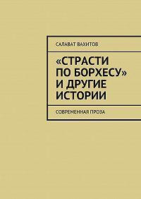 Салават Вахитов -«Страсти по Борхесу» идругие истории. Современная проза