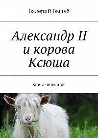 Валерий Вычуб - Александр II икорова Ксюша. Книга четвертая