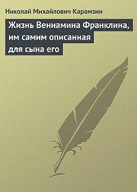 Николай Карамзин -Жизнь Вениамина Франклина, им самим описанная для сына его